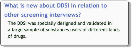What is new about DDSI in relation to   other screening interviews?   The DDSI was specially designed and validated in  a large sample of substances users of different kinds of drugs.